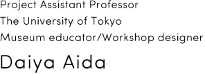 Project Assistant Professor Interfaculty Initiative in Information Studies, The University of Tokyo Museum educator/workshop designer Daiya Aida